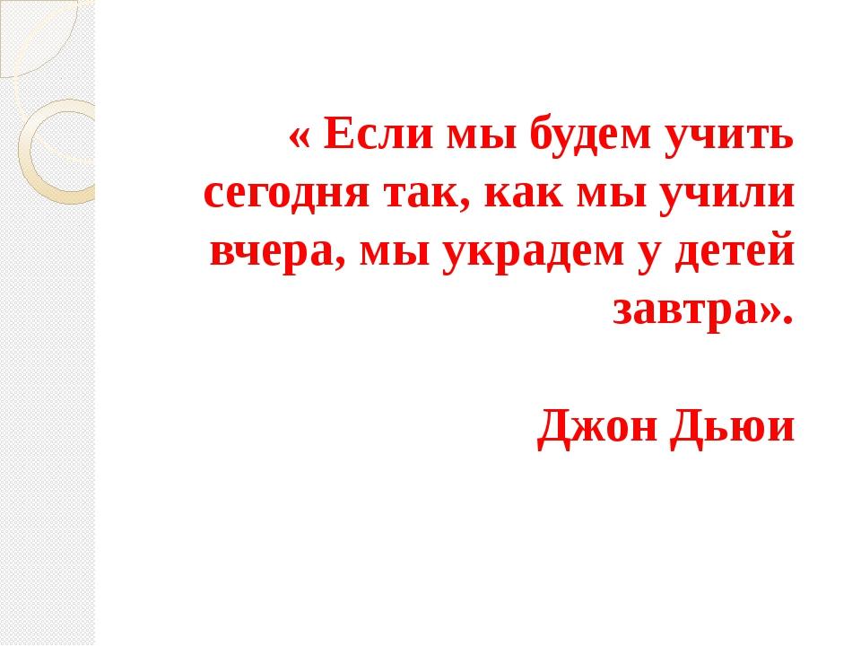 « Если мы будем учить сегодня так, как мы учили вчера, мы украдем у детей зав...