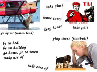 be in bed, be on holiday go home, go to town make use of play chess (football