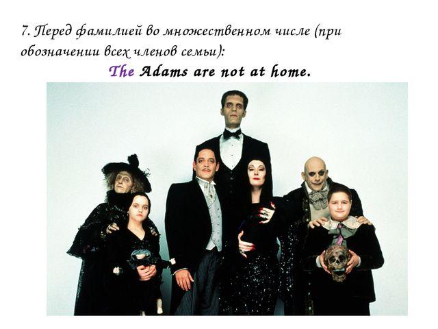 7. Перед фамилией во множественном числе (при обозначении всех членов семьи):...