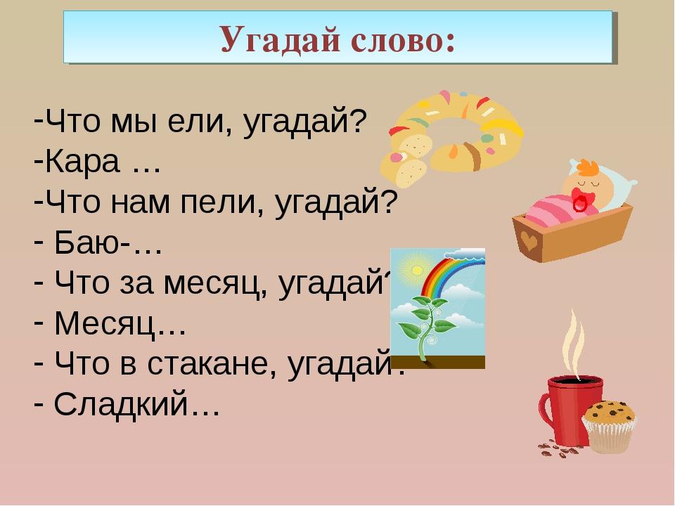 Угадай слово: Что мы ели, угадай? Кара … Что нам пели, угадай? Баю-… Что за м...