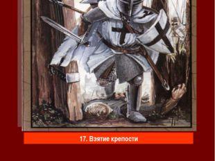 17. Взятие крепости Штурм каждой крепости доставался дорогой ценой. Взять хор