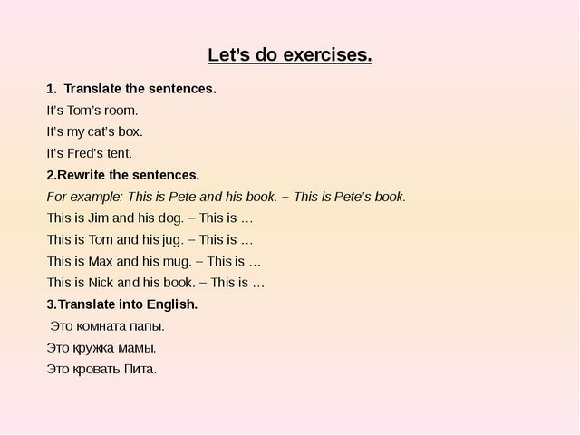 Let's do exercises. Translate the sentences. It's Tom's room. It's my cat's...