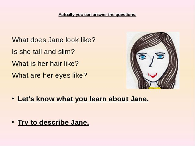 Actually you can answer the questions. What does Jane look like? Is she tall...