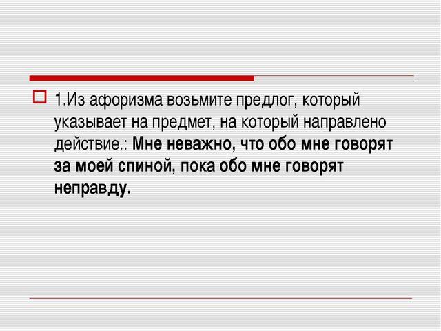 1.Из афоризма возьмите предлог, который указывает на предмет, на который напр...