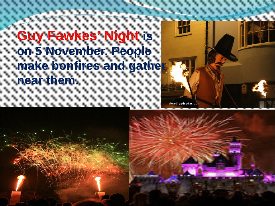 Guy Fawkes' Night is on 5 November. People make bonfires and gather near them.
