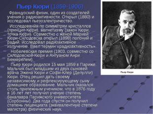 Пьер Кюри (1859-1906) Французский физик, один из создателей учения о радиоакт