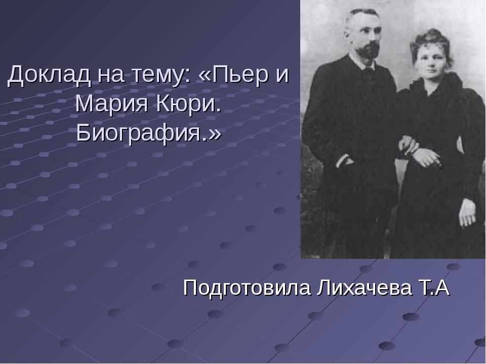 Доклад на тему: «Пьер и Мария Кюри. Биография.» Подготовила Лихачева Т.А