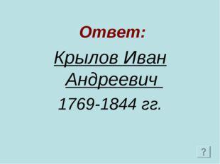 Ответ: Крылов Иван Андреевич 1769-1844 гг.