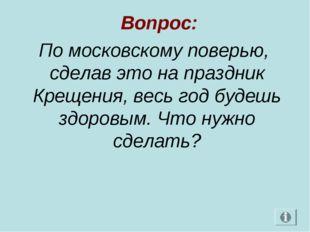 Вопрос: По московскому поверью, сделав это на праздник Крещения, весь год бу
