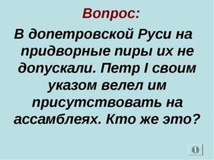 Вопрос: В допетровской Руси на придворные пиры их не допускали. Петр I своим