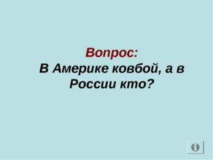 Вопрос: В Америке ковбой, а в России кто?