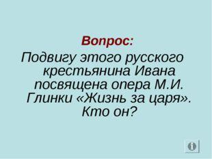 Вопрос: Подвигу этого русского крестьянина Ивана посвящена опера М.И. Глинки