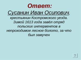 Ответ: Сусанин Иван Осипович, крестьянин Костромского уезда. Зимой 1613 года