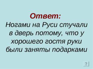 Ответ: Ногами на Руси стучали в дверь потому, что у хорошего гостя руки были