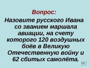 Вопрос: Назовите русского Ивана со званием маршала авиации, на счету которог
