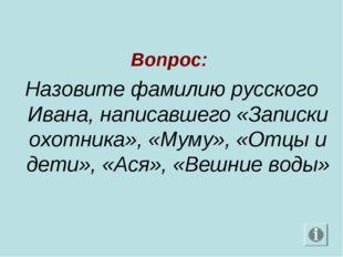 Вопрос: Назовите фамилию русского Ивана, написавшего «Записки охотника», «Му