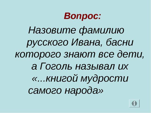 Вопрос: Назовите фамилию русского Ивана, басни которого знают все дети, а Го...
