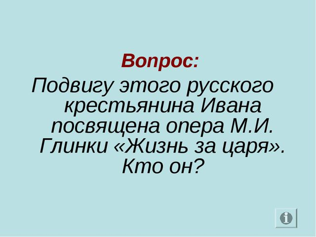 Вопрос: Подвигу этого русского крестьянина Ивана посвящена опера М.И. Глинки...