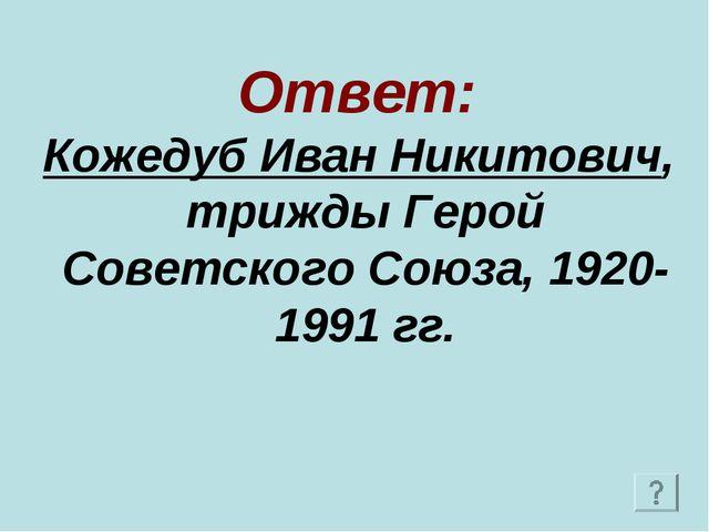 Ответ: Кожедуб Иван Никитович, трижды Герой Советского Союза, 1920-1991 гг.