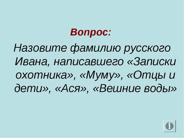Вопрос: Назовите фамилию русского Ивана, написавшего «Записки охотника», «Му...