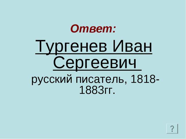 Ответ: Тургенев Иван Сергеевич русский писатель, 1818-1883гг.