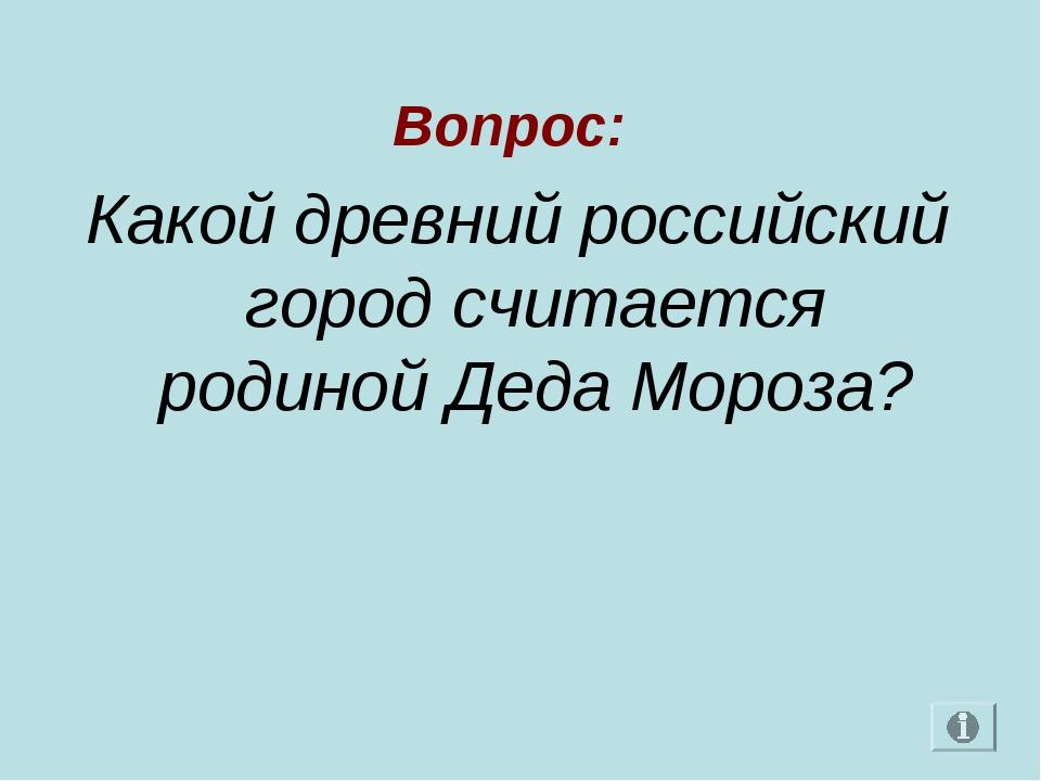 Вопрос: Какой древний российский город считается родиной Деда Мороза?