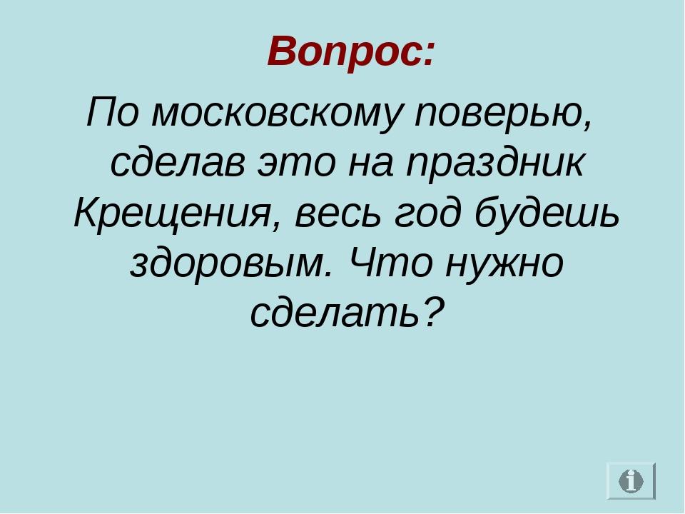Вопрос: По московскому поверью, сделав это на праздник Крещения, весь год бу...