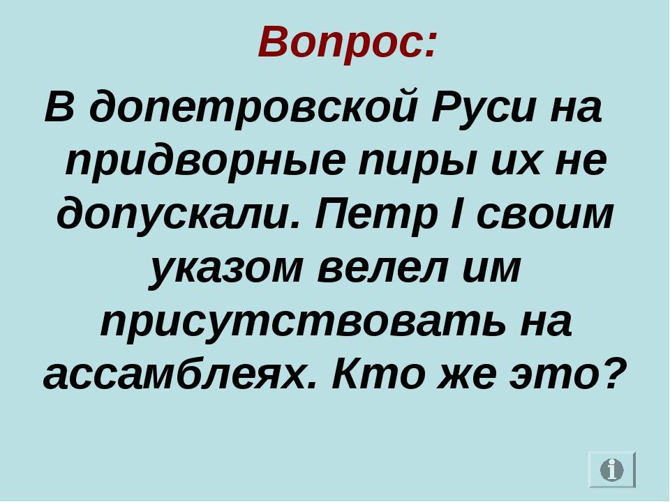 Вопрос: В допетровской Руси на придворные пиры их не допускали. Петр I своим...