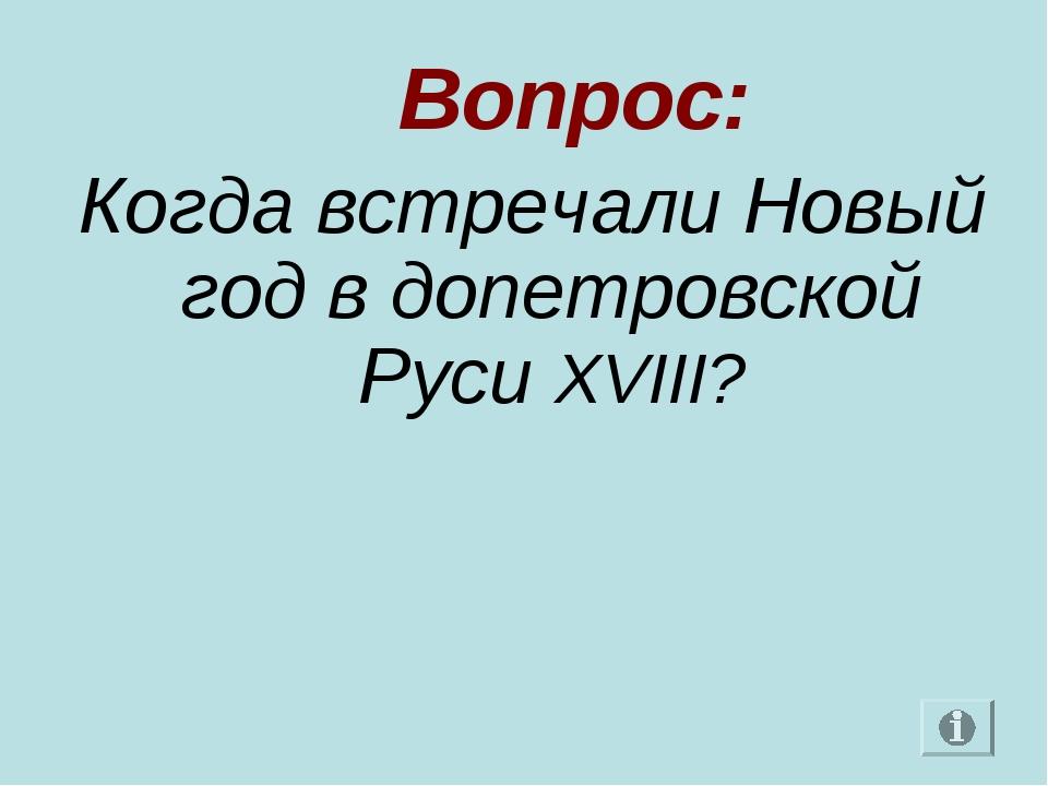 Вопрос: Когда встречали Новый год в допетровской Руси XVIII?