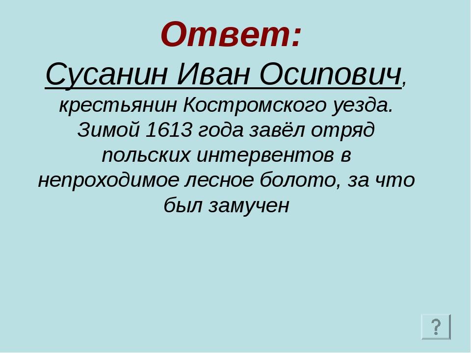 Ответ: Сусанин Иван Осипович, крестьянин Костромского уезда. Зимой 1613 года...