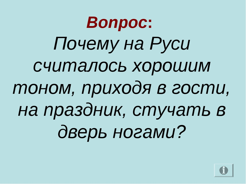 Вопрос: Почему на Руси считалось хорошим тоном, приходя в гости, на праздник,...