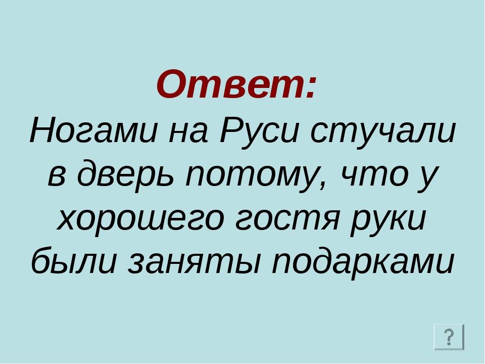 Ответ: Ногами на Руси стучали в дверь потому, что у хорошего гостя руки были...