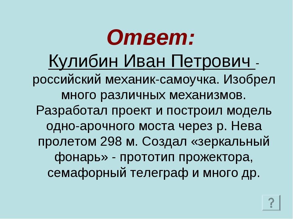 Ответ: Кулибин Иван Петрович - российский механик-самоучка. Изобрел много ра...