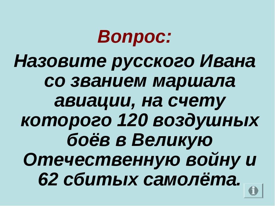 Вопрос: Назовите русского Ивана со званием маршала авиации, на счету которог...