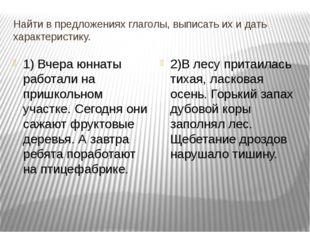 Найти в предложениях глаголы, выписать их и дать характеристику. 1) Вчера юнн