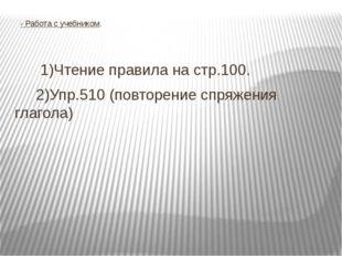 - Работа с учебником. 1)Чтение правила на стр.100. 2)Упр.510 (повторение спр
