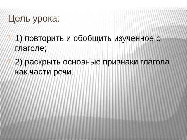 Цель урока: 1) повторить и обобщить изученное о глаголе; 2) раскрыть основные...