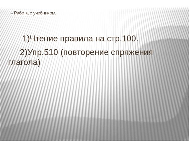 - Работа с учебником. 1)Чтение правила на стр.100. 2)Упр.510 (повторение спр...