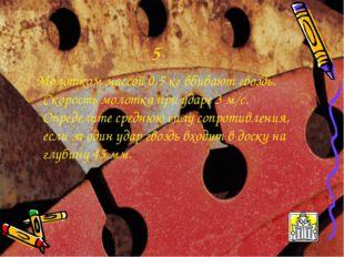 5 Молотком массой 0,5 кг вбивают гвоздь. Скорость молотка при ударе 3 м/с. Оп