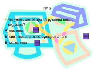 №10 Что уменьшается при погружении тела в жидкость? А) вес тела Б) сила тяжес