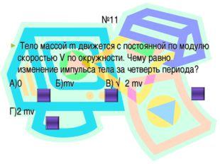 №11 Тело массой m движется с постоянной по модулю скоростью V по окружности.