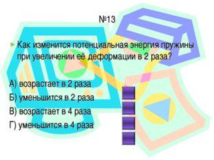 №13 Как изменится потенциальная энергия пружины при увеличении её деформации