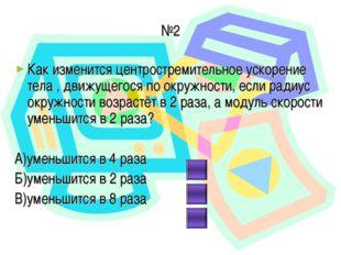 №2 Как изменится центростремительное ускорение тела , движущегося по окружнос