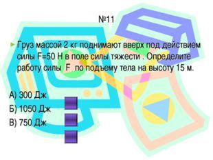 №11 Груз массой 2 кг поднимают вверх под действием силы F=50 Н в поле силы тя