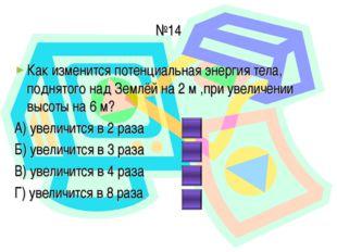 №14 Как изменится потенциальная энергия тела, поднятого над Землёй на 2 м ,пр
