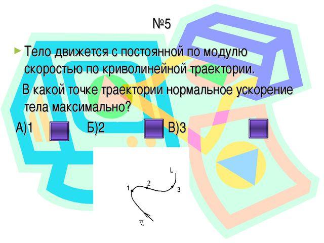 №5 Тело движется с постоянной по модулю скоростью по криволинейной траектории...
