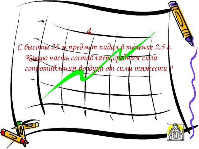 4. С высоты 25 м предмет падал в течение 2,5 с. Какую часть составляет средня...