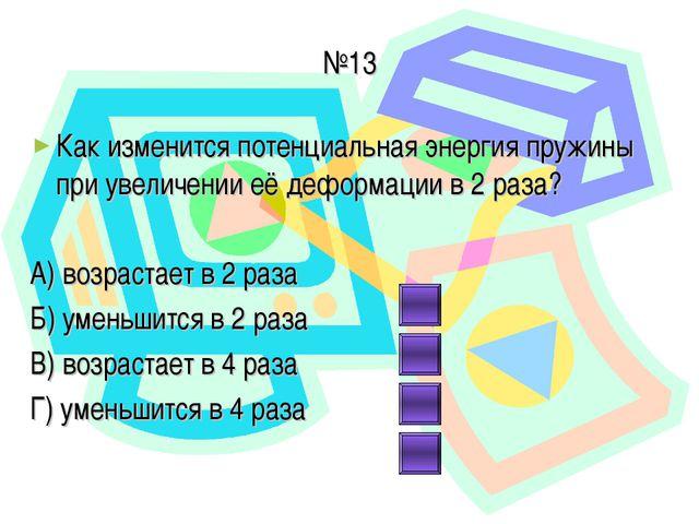№13 Как изменится потенциальная энергия пружины при увеличении её деформации...