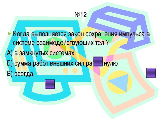 №12 Когда выполняется закон сохранения импульса в системе взаимодействующих т...