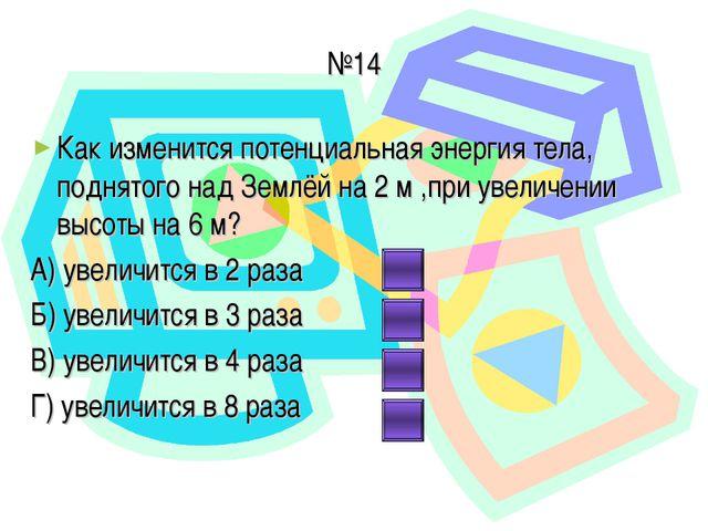 №14 Как изменится потенциальная энергия тела, поднятого над Землёй на 2 м ,пр...